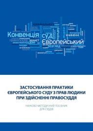 Застосування практики Європейського суду з прав людини при здійсненні правосуддя: Науково-методичний посібник для суддів